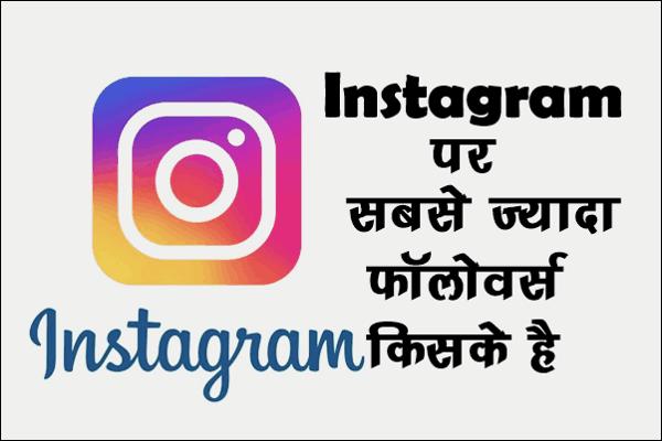 Instagram पर सबसे ज्यादा Followers किसके है